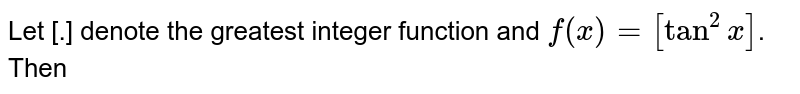 Let [.] denote the greatest integer function and `f(x)=[tan^(2)x]`. Then