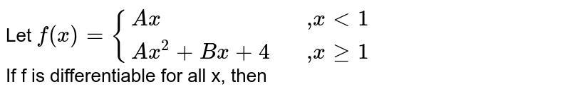 """Let `f(x)={{:(Ax,,"""",""""x lt 1),(Ax^(2)+Bx+4,,"""",""""x ge 1):}` <br> If f is differentiable for all x, then"""