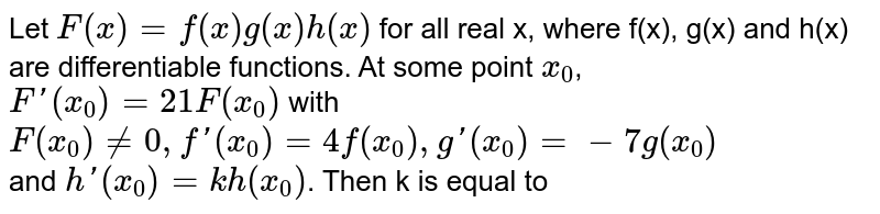 Let `F(x)=f(x)g(x)h(x)` for all real x, where f(x), g(x) and h(x) are differentiable functions. At some point `x_(0)`, <br> `F'(x_(0))=21F(x_(0))` with `F(x_(0))ne0,f'(x_(0))=4f(x_(0)),g'(x_(0))=-7g(x_(0))` <br> and `h'(x_(0))=k h(x_(0))`. Then k is equal to