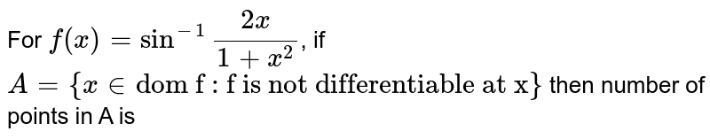 """For `f(x)=sin^(-1)""""""""(2x)/(1+x^(2))`, if `A={x in """"dom f : f is not differentiable at x""""}` then number of points in A is"""