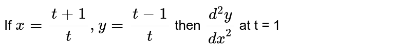If `x=(t+1)/(t),y=(t-1)/(t)` then `(d^(2)y)/(dx^(2))` at t = 1