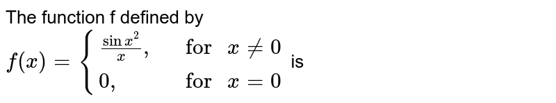 """The function f defined by <br> `f(x)={{:((sinx^(2))/(x)"""","""",,""""for """"x ne0),(0"""","""",,""""for """"x=0):}` is"""
