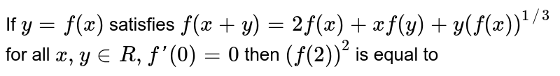 If `y=f(x)` satisfies `f(x+y)=2f(x)+xf(y)+y(f(x))^(1//3` for all `x, y in R,f'(0)=0` then `(f(2))^(2)` is equal to