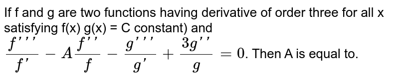 If f and g are two functions having derivative of order three for all x satisfying f(x) g(x) = C constant) and <br> `(f''')/(f')-A(f'')/(f)-(g''')/(g')+(3g'')/(g)=0`. Then A is equal to.