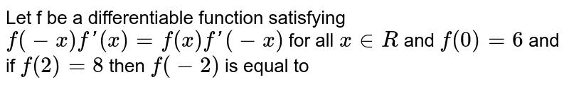 Let f be a differentiable function satisfying `f(-x)f'(x)=f(x)f'(-x)` for all `x in R` and `f(0)=6` and if `f(2)=8` then `f(-2)` is equal to
