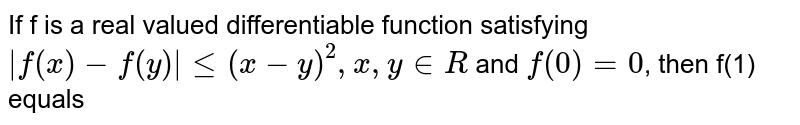 If f is a real valued differentiable function satisfying ` f(x)-f(y) le (x-y)^(2),x,y in R` and `f(0)=0`, then f(1) equals