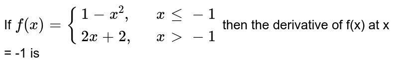 """If `f(x)={{:(1-x^(2)"""","""",,x le -1),(2x+2"""","""",,x gt -1):}` then the derivative of f(x) at x = -1 is"""