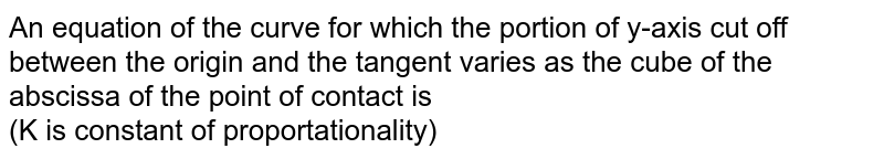 An equation of the curve for which the portion of y-axis cut off between the origin and the tangent varies as the cube of the abscissa of the point of contact is <br> (K is constant of proportationality)