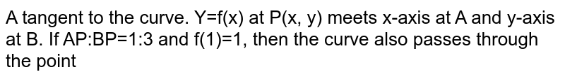 A tangent to the curve. Y=f(x) at P(x, y) meets x-axis at A and y-axis at B. If AP:BP=1:3 and f(1)=1, then the curve also passes through the point