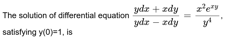 The solution of differential equation `(ydx+xdy)/(ydx-xdy)=(x^2e^(xy))/y^4`, satisfying y(0)=1, is