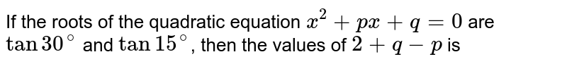If the roots of the quadratic equation `x^(2)+px+q=0` are `tan30^(@)` and `tan15^(@)`, then the values of `2+q-p` is