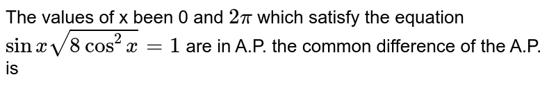 The values of x been 0 and `2pi` which satisfy the equation `sin x sqrt(8cos^(2)x)=1` are in A.P. the common difference  of the A.P. is