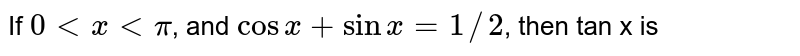 If `0 lt x lt pi`, and `cosx+sinx=1//2`, then tan x is