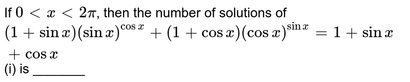 """If `0 lt x lt 2pi`, then the number of solutions of `(1+sin x)(sinx)^(cosx)+(1+cosx)(cosx)^(sinx)=1+sinx+cosx""""         """"`(i)  is _______"""