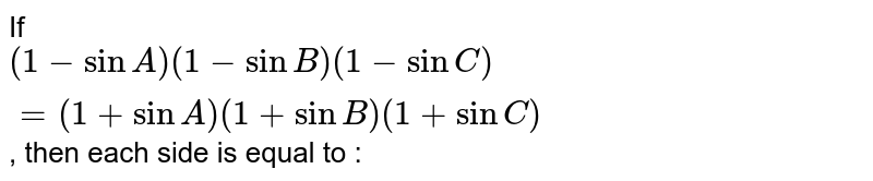 If `(1-sinA)(1-sinB)(1-sinC)=(1+sinA)(1+sinB)(1+sinC)`, then each side is equal to :