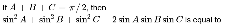 If `A+B+C=pi//2`, then  <br> `sin^(2)A+sin^(2)B+sin^(2)C+2sinA sinB sinC` is equal to