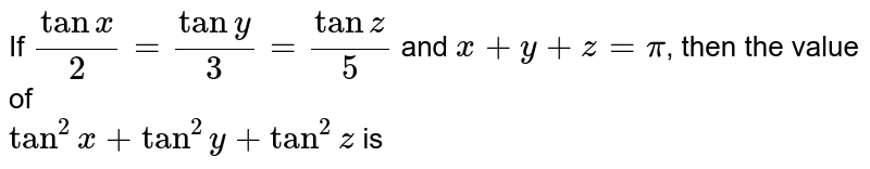 If `(tanx)/(2)=(tany)/(3)=(tanz)/(5)` and `x+y+z=pi`, then the value of  <br> `tan^(2)x+tan^(2)y+tan^(2)z` is