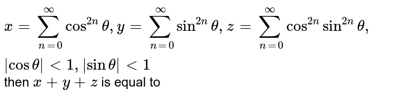`x=sum_(n=0)^(oo)cos^(2n)theta, y=sum_(n=0)^(oo)sin^(2n)theta, z=sum_(n=0)^(oo)cos^(2n)sin^(2n)theta, |cos theta| lt 1, |sin theta| lt 1` then `x+y+z` is equal to