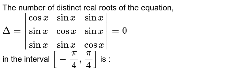 The number of distinct real roots of the equation, <br> `Delta= (cosx, sin x, sinx),(sin x, cosx, sinx),(sinx, sinx, cosx) =0` <br> in the interval `[-(pi)/(4),(pi)/(4)]` is :