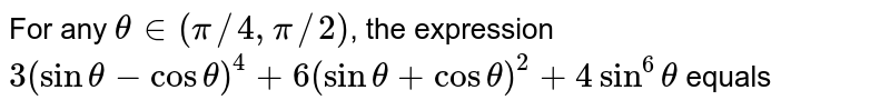 For any `theta in (pi//4, pi//2)`, the expression `3(sin theta-cos theta)^(4)+6(sin theta+cos theta)^(2)+4sin^(6)theta` equals