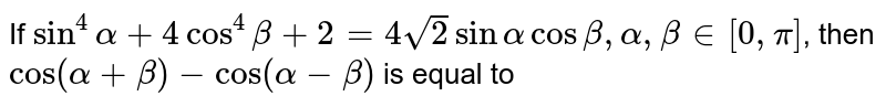 If `sin^(4)alpha+4cos^(4)beta+2=4sqrt(2) sin alpha cos beta, alpha, beta in [0, pi]`, then `cos(alpha+beta)-cos(alpha-beta)` is equal to