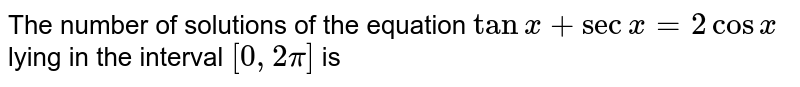 The number of solutions of the equation `tan x+secx=2cosx` lying in the interval `[0, 2pi]` is