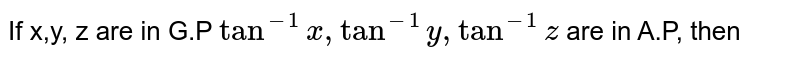 If x,y, z are in G.P `tan^(-1)x, tan^(-1)y, tan^(-1)z` are in A.P, then