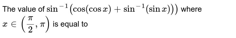 The value of `sin^(-1)(cos (cos x) + sin^(-1)(sinx)))` where `x in (pi/2, pi)` is equal to
