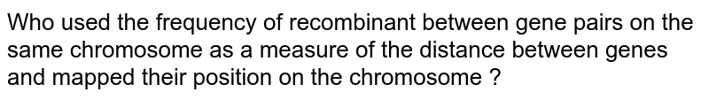 Who used the frequency of recombinant between gene pairs on the same chromosome as a measure of the distance between genes and mapped their position on the chromosome ?