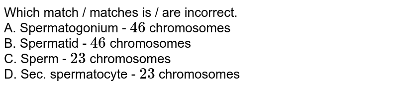 Which match / matches is / are incorrect.  <br>  A.  Spermatogonium - `46` chromosomes  <br>  B.  Spermatid - `46` chromosomes  <br>  C.  Sperm - `23` chromosomes  <br>  D.  Sec. spermatocyte - `23` chromosomes