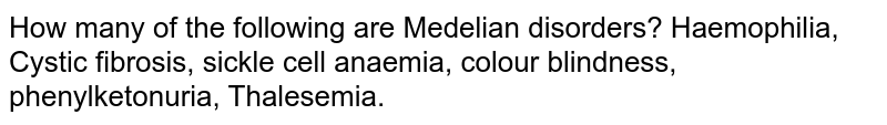 How many of the following are Medelian disorders? Haemophilia, Cystic fibrosis, sickle cell anaemia, colour blindness, phenylketonuria, Thalesemia.