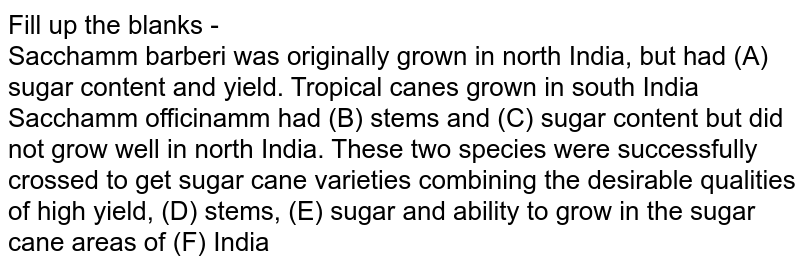Fill up the blanks - <br> Sacchamm barberi was originally grown in north India, but had (A) sugar content and yield. Tropical canes grown in south India Sacchamm officinamm had (B) stems and (C) sugar content but did not grow well in north India. These two species were successfully crossed to get sugar cane varieties combining the desirable qualities of high yield,  (D) stems, (E) sugar and ability to grow in the sugar cane areas of (F) India