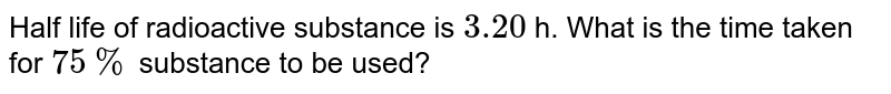 Half life of radioactive substance is `3.20` h. What is the time taken for `75%` substance to be used?