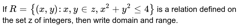 If  `R = {(x, y): x, y in z, x^2 + y^2 le 4}` is a relation defined on the set z of integers, then write domain and range.