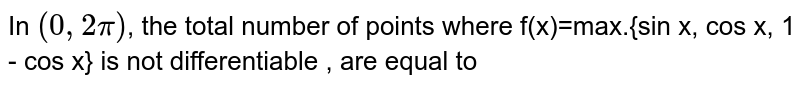 In `(0, 2pi)`, the total number of points where f(x)=max.{sin x, cos x, 1 - cos x} is not differentiable , are equal to
