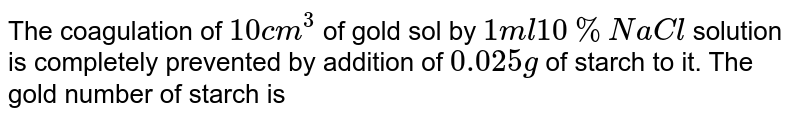 The coagulation of `10cm^(3)` of gold sol by `1 ml 10% NaCl` solution is completely prevented by addition of `0.025g` of starch to it. The gold number of starch is