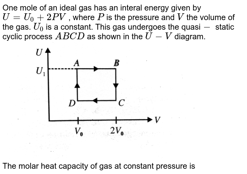 """One mole of an ideal gas has an interal energy given by `U=U_(0)+2PV` , where `P` is the pressure and `V` the volume of the gas. `U_(0)` is a constant. This gas undergoes the quasi`-` static cyclic process `ABCD` as shown in the `U-V` diagram.   <br> <img src=""""https://d10lpgp6xz60nq.cloudfront.net/physics_images/BMS_V06_C02_E01_260_Q01.png"""" width=""""80%""""> <br> The molar heat capacity of gas at constant pressure is"""