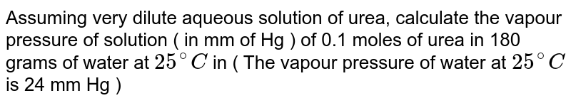 Assuming very dilute aqueous solution of urea, calculate the vapour pressure of solution ( in mm of Hg ) of 0.1 moles of urea in 180 grams of water at `25^(@)C` in ( The vapour pressure of water at `25^(@)C` is 24 mm Hg )