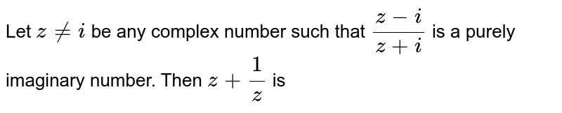 Let `z!=i` be any complex number such that `(z-i)/(z+i)` is a purely imaginary number. Then `z+ 1/z` is