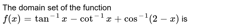 The domain set of the function <br> `f(x) = tan^(-1) x -cot ^(-1) x + cos ^(-1) ( 2-x) ` is