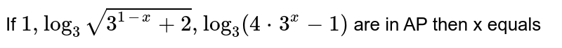 If  `1,  log_3sqrt(3^(1-x)+2),  log_3 (4*3^x-1)` are in AP then x equals