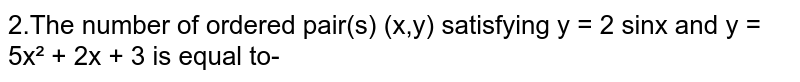 2.The number of ordered pair(s) (x,y) satisfying y = 2 sinx and y = 5x² + 2x + 3 is equal to-