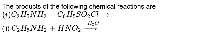 The products of the following chemical reactions are <br> `(i) C_(2)H_(5)NH_(2) + C_(6)H_(5)SO_(2)Cl to` <br> (ii) `C_(2)H_(5)NH_(2) + HNO_(2)overset(H_2O)(rarr)`