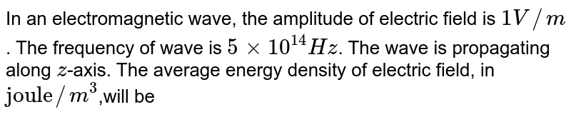"""In an electromagnetic wave, the amplitude of electric field is `1 V//m`. The frequency of wave is `5xx10^(14)Hz`. The wave is propagating along `z`-axis. The average energy density of electric field, in `""""joule""""//m^(3)`,will be"""