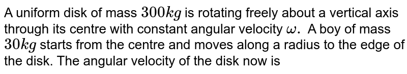 A uniform disk of mass `300kg` is rotating freely about a vertical axis through its centre with constant angular velocity `omega .` A boy of mass `30kg` starts from the centre and moves along a radius to the edge of the disk. The angular velocity of the disk now is