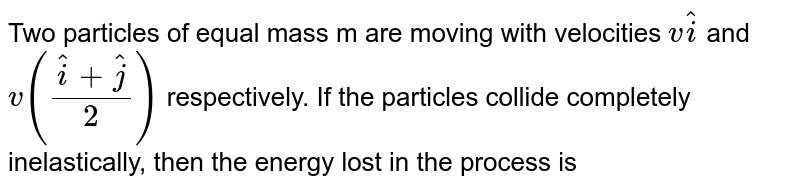 Two particles of equal mass m are moving with velocities `vhati` and `v((hati+hatj)/(2))` respectively. If the particles collide completely inelastically, then the energy lost in the process is