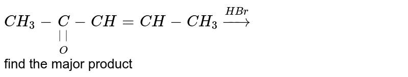 `CH_(3)-underset(O)underset(  )C-CH=CH-CH_(3)overset(HBr)rarr` <br> find the major product