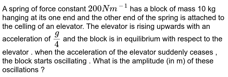 A spring of force constant `200Nm^(-1)` has a block of mass 10 kg hanging at its one end and the other end of the spring is attached to the celling of an elevator. The elevator is rising upwards with an acceleration of `g/4` and the block is in equilibrium with respect to the elevator . when the acceleration of the elevator suddenly ceases , the block starts oscillating . What is the amplitude (in m) of these oscillations ?