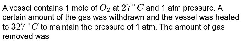 A vessel contains 1 mole of `O_(2)` at `27^(@)C` and 1 atm pressure. A certain amount of the gas was withdrawn and the vessel was heated to `327^(@)C` to maintain the  pressure of 1 atm. The amount of gas removed was