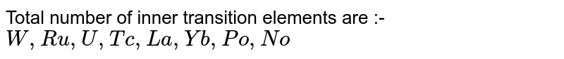 Total number of inner transition elements are :- `W, Ru, U, Tc, La ,Yb, Po, No`
